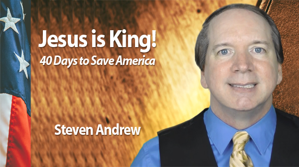 Jesus Is King! 40 Days to Save America led by Steven Andrew